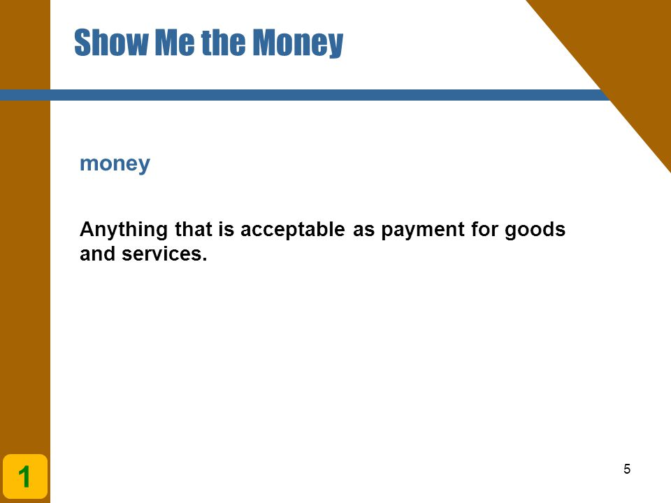 5 money Anything that is acceptable as payment for goods and services. 1 Show Me the Money