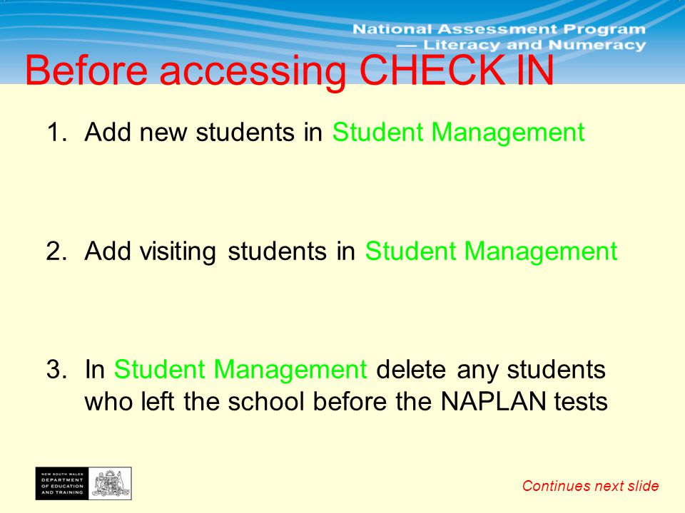 1.Add new students in Student Management 2.Add visiting students in Student Management 3.In Student Management delete any students who left the school before the NAPLAN tests Before accessing CHECK IN Continues next slide
