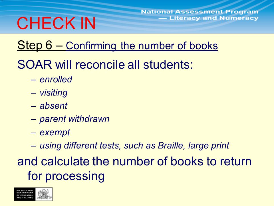 Step 6 – Confirming the number of books SOAR will reconcile all students: –enrolled –visiting –absent –parent withdrawn –exempt –using different tests, such as Braille, large print and calculate the number of books to return for processing CHECK IN