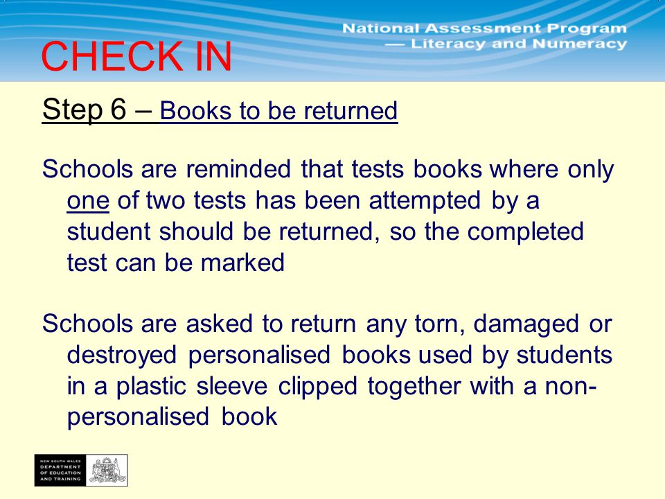 Step 6 – Books to be returned Schools are reminded that tests books where only one of two tests has been attempted by a student should be returned, so the completed test can be marked Schools are asked to return any torn, damaged or destroyed personalised books used by students in a plastic sleeve clipped together with a non- personalised book CHECK IN