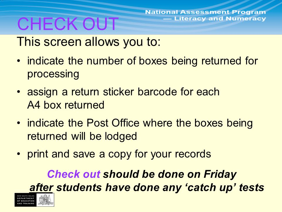 This screen allows you to: indicate the number of boxes being returned for processing assign a return sticker barcode for each A4 box returned indicate the Post Office where the boxes being returned will be lodged print and save a copy for your records Check out should be done on Friday after students have done any 'catch up' tests CHECK OUT