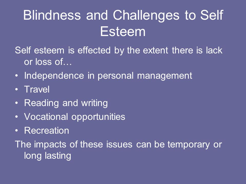 Blindness and Challenges to Self Esteem Self esteem is effected by the extent there is lack or loss of… Independence in personal management Travel Reading and writing Vocational opportunities Recreation The impacts of these issues can be temporary or long lasting