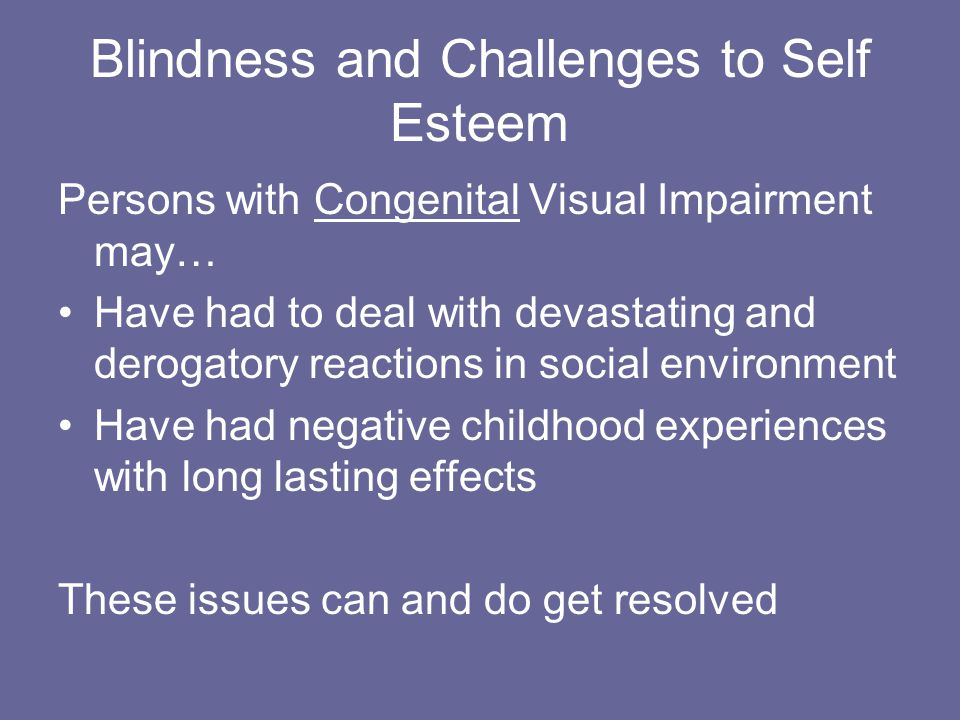 Blindness and Challenges to Self Esteem Persons with Congenital Visual Impairment may… Have had to deal with devastating and derogatory reactions in social environment Have had negative childhood experiences with long lasting effects These issues can and do get resolved