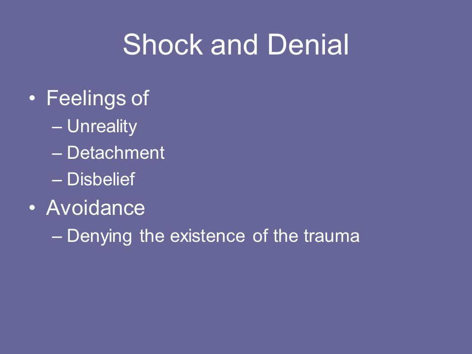 Shock and Denial Feelings of –Unreality –Detachment –Disbelief Avoidance –Denying the existence of the trauma