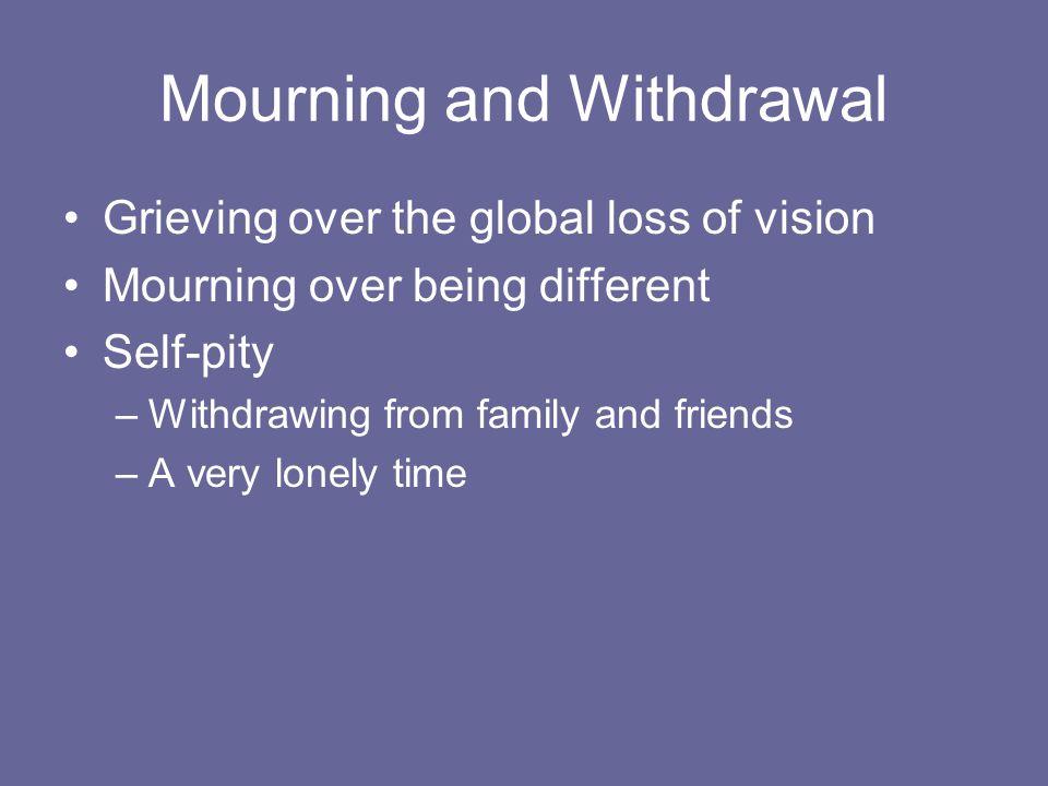 Mourning and Withdrawal Grieving over the global loss of vision Mourning over being different Self-pity –Withdrawing from family and friends –A very lonely time