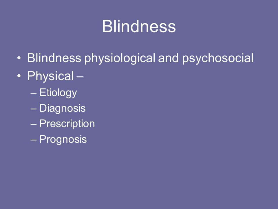 Blindness Blindness physiological and psychosocial Physical – –Etiology –Diagnosis –Prescription –Prognosis