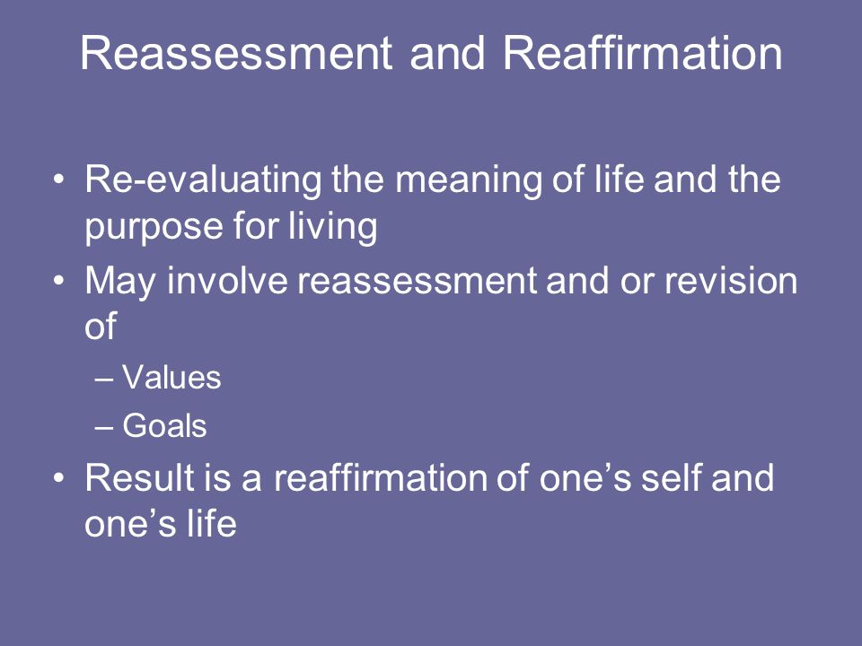 Reassessment and Reaffirmation Re-evaluating the meaning of life and the purpose for living May involve reassessment and or revision of –Values –Goals Result is a reaffirmation of one's self and one's life