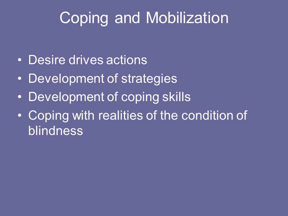 Coping and Mobilization Desire drives actions Development of strategies Development of coping skills Coping with realities of the condition of blindness