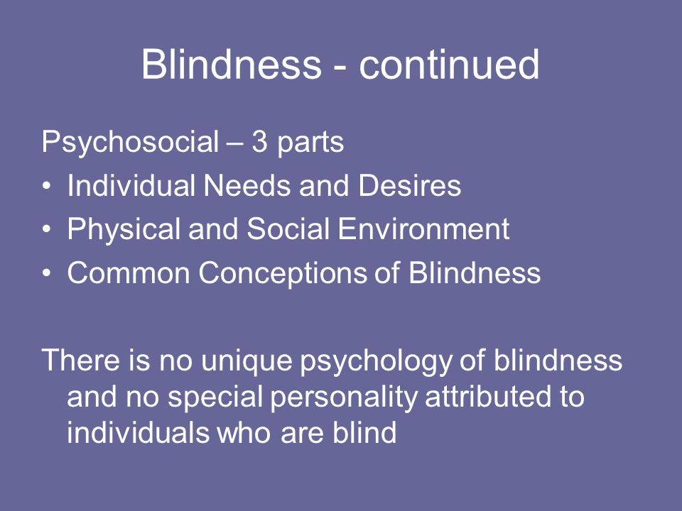 Blindness - continued Psychosocial – 3 parts Individual Needs and Desires Physical and Social Environment Common Conceptions of Blindness There is no unique psychology of blindness and no special personality attributed to individuals who are blind