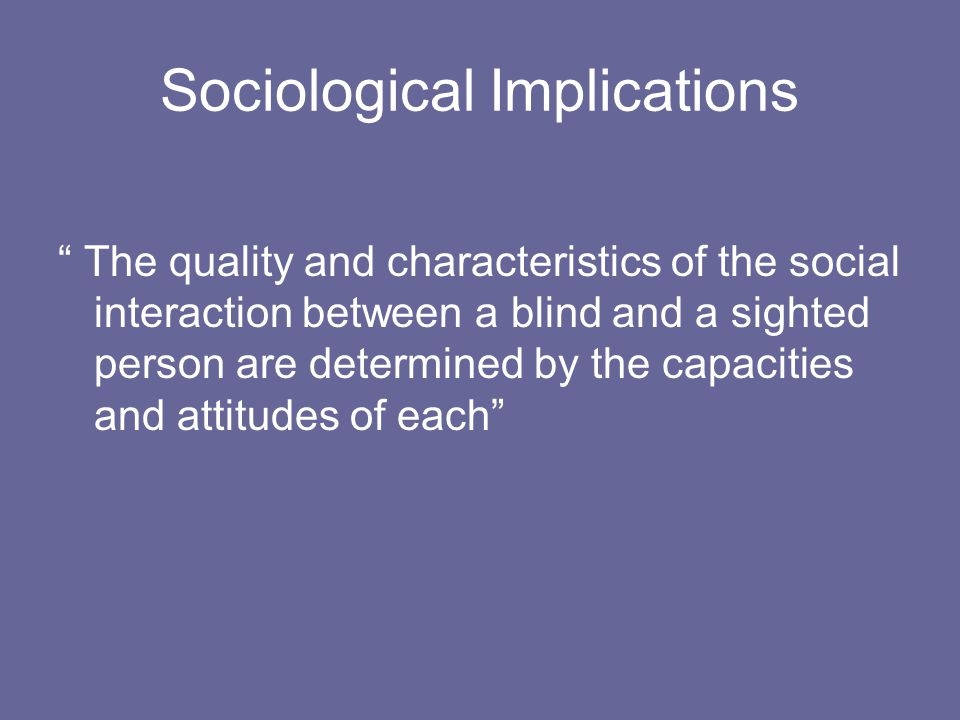 Sociological Implications The quality and characteristics of the social interaction between a blind and a sighted person are determined by the capacities and attitudes of each