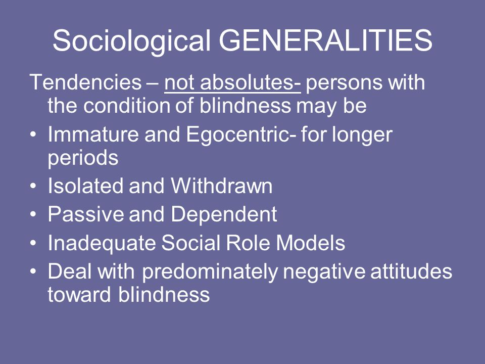 Sociological GENERALITIES Tendencies – not absolutes- persons with the condition of blindness may be Immature and Egocentric- for longer periods Isolated and Withdrawn Passive and Dependent Inadequate Social Role Models Deal with predominately negative attitudes toward blindness