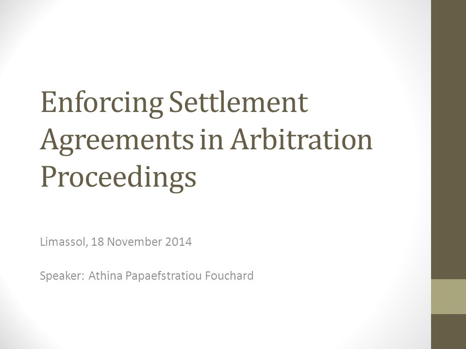 Enforcing Settlement Agreements in Arbitration Proceedings Limassol, 18 November 2014 Speaker: Athina Papaefstratiou Fouchard