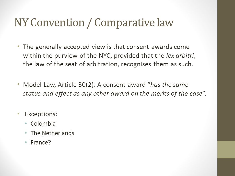 NY Convention / Comparative law The generally accepted view is that consent awards come within the purview of the NYC, provided that the lex arbitri, the law of the seat of arbitration, recognises them as such.