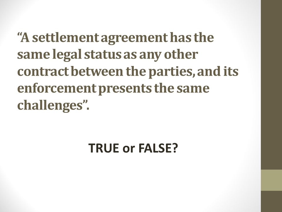 A settlement agreement has the same legal status as any other contract between the parties, and its enforcement presents the same challenges .