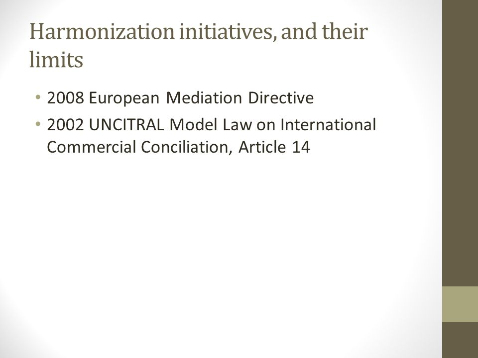 Harmonization initiatives, and their limits 2008 European Mediation Directive 2002 UNCITRAL Model Law on International Commercial Conciliation, Article 14