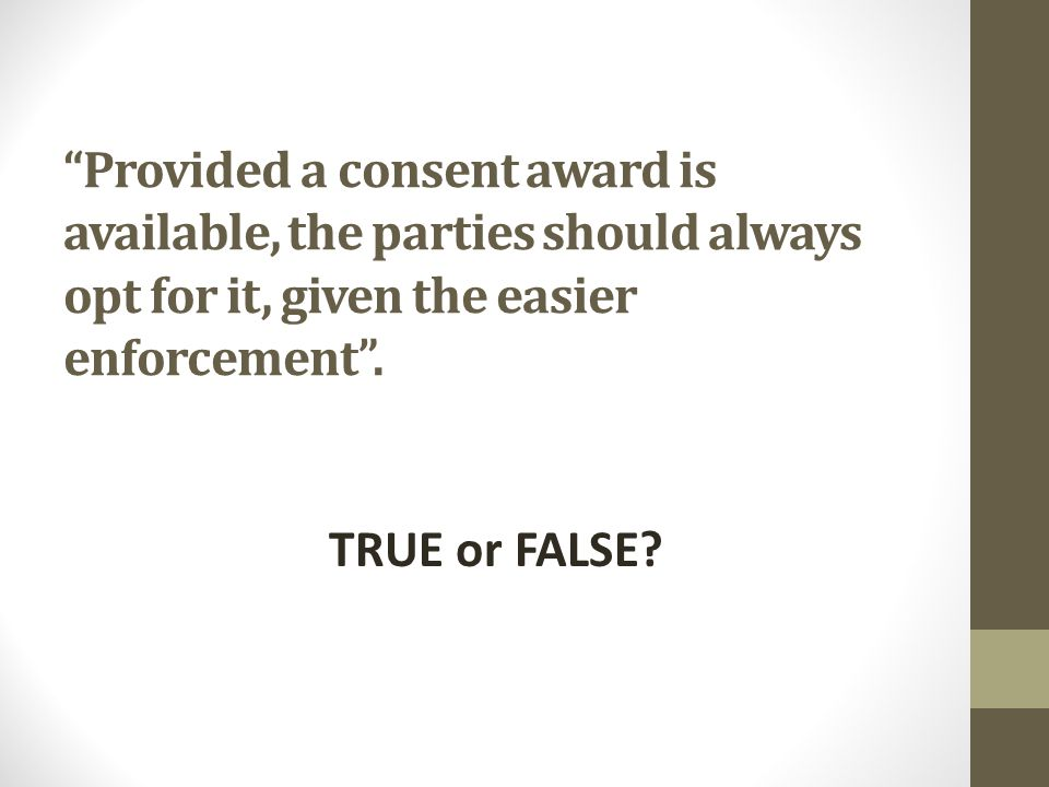 Provided a consent award is available, the parties should always opt for it, given the easier enforcement .