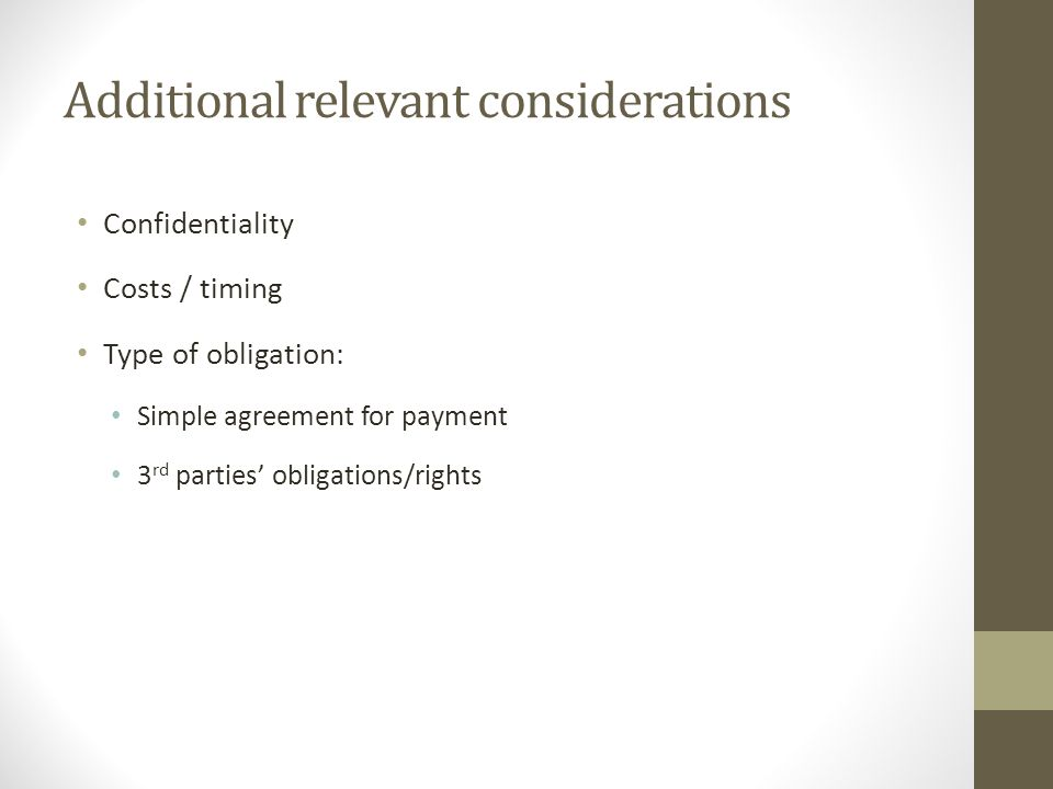 Additional relevant considerations Confidentiality Costs / timing Type of obligation: Simple agreement for payment 3 rd parties' obligations/rights