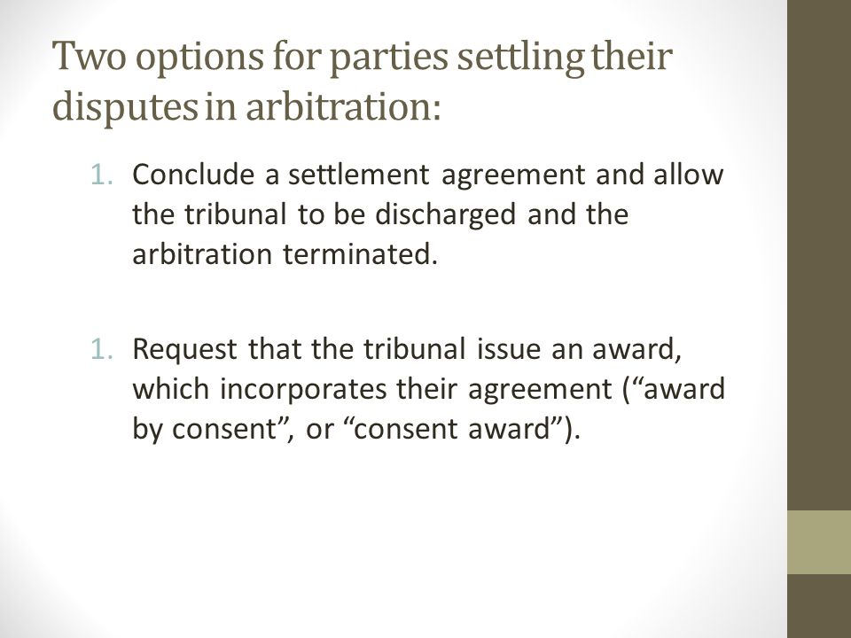 Two options for parties settling their disputes in arbitration: 1.Conclude a settlement agreement and allow the tribunal to be discharged and the arbitration terminated.