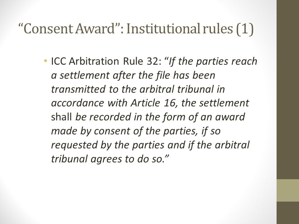 Institutional rules (2) LCIA Arbitration Rule 26(8): In the event of a settlement of the parties' dispute, the Arbitral Tribunal may render an award recording the settlement if the parties so request in writing (a 'Consent Award'), provided always that such award contains an express statement that it is an award made by the parties' consent.