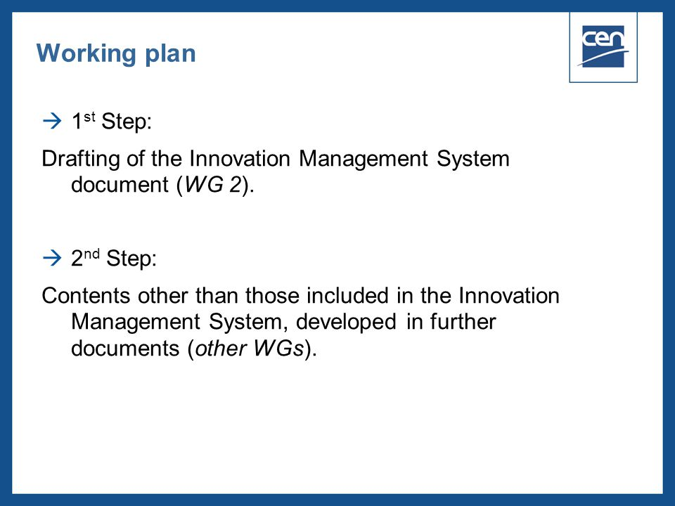  2005 CEN – all rights reserved  1 st Step: Drafting of the Innovation Management System document (WG 2).  2 nd Step: Contents other than those inc