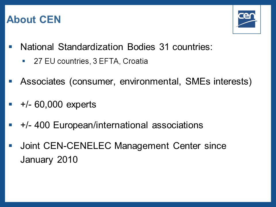  2005 CEN – all rights reserved About CEN  National Standardization Bodies 31 countries:  27 EU countries, 3 EFTA, Croatia  Associates (consumer,