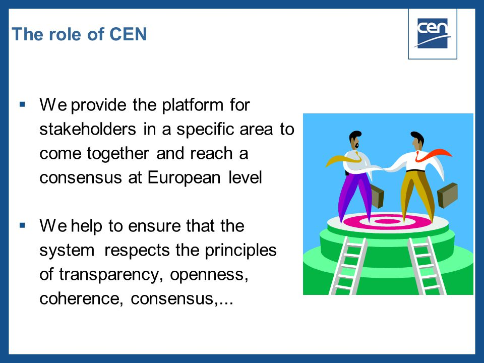  2005 CEN – all rights reserved The role of CEN  We provide the platform for stakeholders in a specific area to come together and reach a consensus