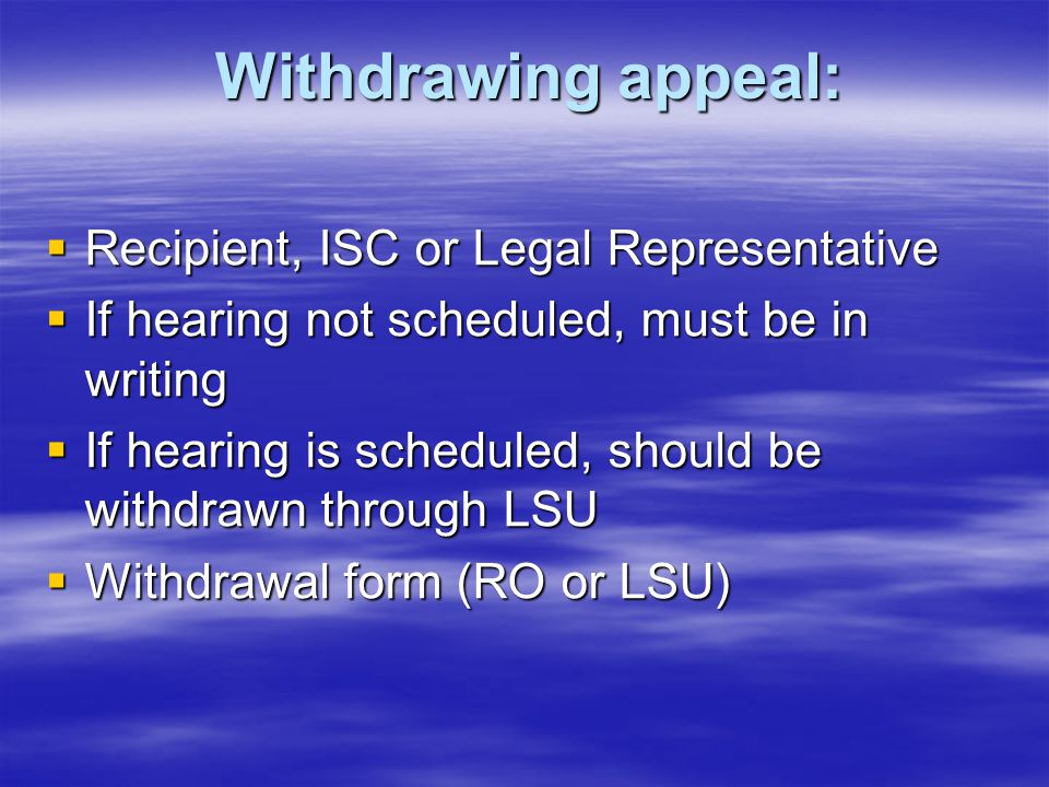 Withdrawing appeal:  Recipient, ISC or Legal Representative  If hearing not scheduled, must be in writing  If hearing is scheduled, should be withd