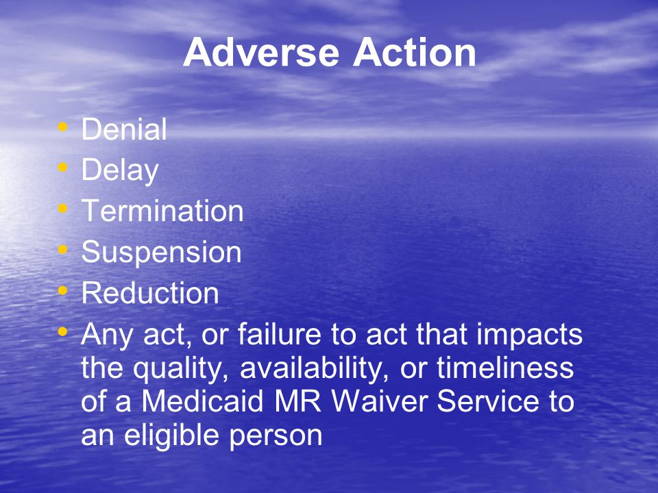 Adverse Action Denial Delay Termination Suspension Reduction Any act, or failure to act that impacts the quality, availability, or timeliness of a Med