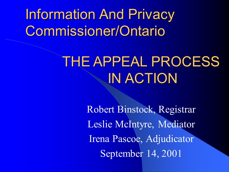 Information And Privacy Commissioner/Ontario Robert Binstock, Registrar Leslie McIntyre, Mediator Irena Pascoe, Adjudicator September 14, 2001 THE APPEAL PROCESS IN ACTION