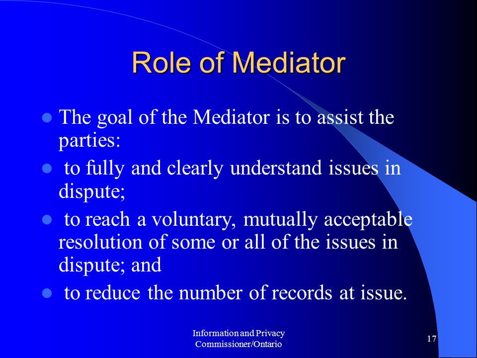 Information and Privacy Commissioner/Ontario 17 Role of Mediator The goal of the Mediator is to assist the parties: to fully and clearly understand is