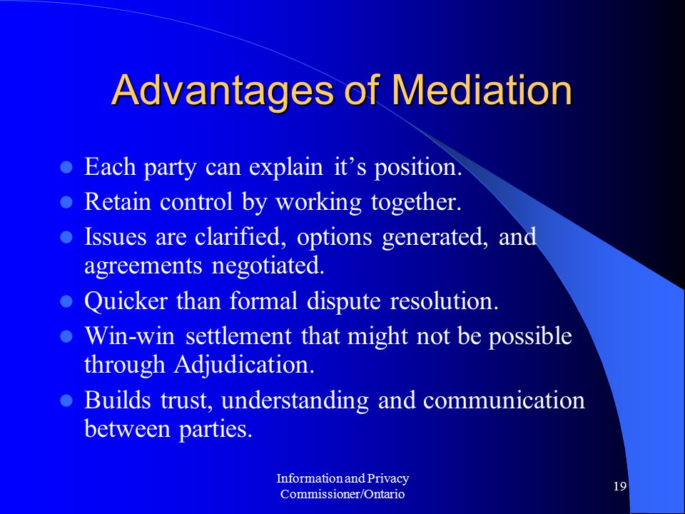 Information and Privacy Commissioner/Ontario 19 Advantages of Mediation Each party can explain it's position. Retain control by working together. Issu
