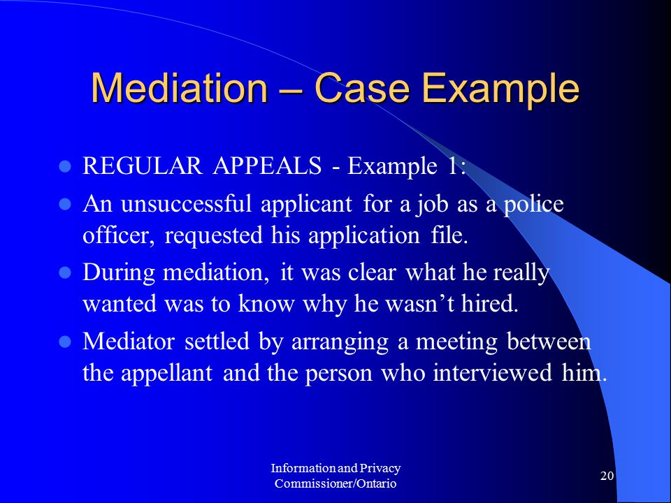 Information and Privacy Commissioner/Ontario 20 Mediation – Case Example REGULAR APPEALS - Example 1: An unsuccessful applicant for a job as a police