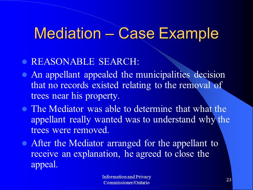 Information and Privacy Commissioner/Ontario 23 Mediation – Case Example REASONABLE SEARCH: An appellant appealed the municipalities decision that no records existed relating to the removal of trees near his property.
