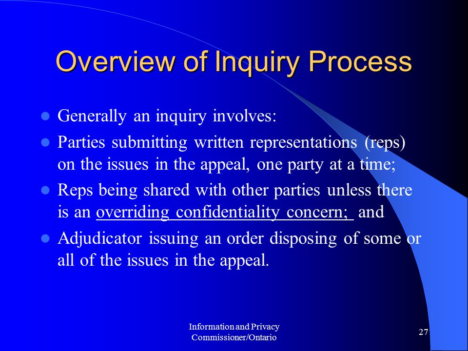 Information and Privacy Commissioner/Ontario 27 Overview of Inquiry Process Generally an inquiry involves: Parties submitting written representations (reps) on the issues in the appeal, one party at a time; Reps being shared with other parties unless there is an overriding confidentiality concern; and Adjudicator issuing an order disposing of some or all of the issues in the appeal.
