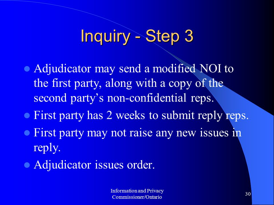 Information and Privacy Commissioner/Ontario 30 Inquiry - Step 3 Adjudicator may send a modified NOI to the first party, along with a copy of the second party's non-confidential reps.