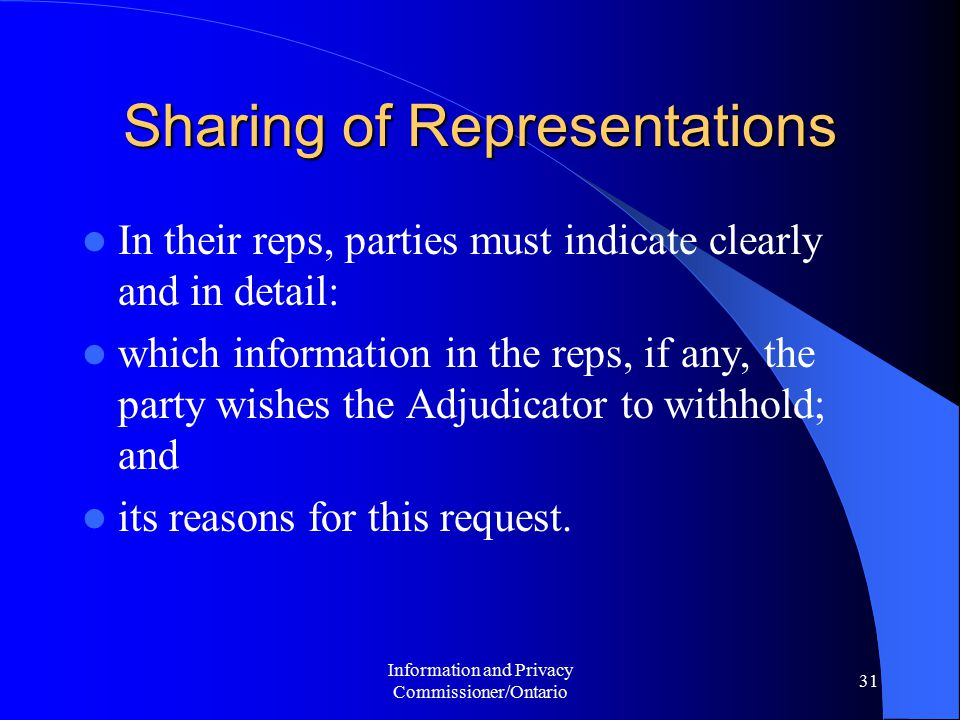 Information and Privacy Commissioner/Ontario 31 Sharing of Representations In their reps, parties must indicate clearly and in detail: which information in the reps, if any, the party wishes the Adjudicator to withhold; and its reasons for this request.