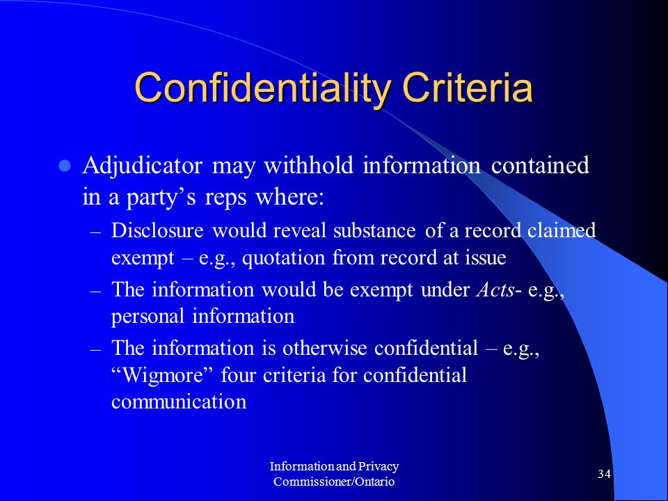Information and Privacy Commissioner/Ontario 34 Confidentiality Criteria Adjudicator may withhold information contained in a party's reps where: – Disclosure would reveal substance of a record claimed exempt – e.g., quotation from record at issue – The information would be exempt under Acts- e.g., personal information – The information is otherwise confidential – e.g., Wigmore four criteria for confidential communication