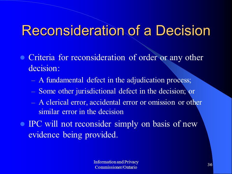 Information and Privacy Commissioner/Ontario 36 Reconsideration of a Decision Criteria for reconsideration of order or any other decision: – A fundamental defect in the adjudication process; – Some other jurisdictional defect in the decision; or – A clerical error, accidental error or omission or other similar error in the decision IPC will not reconsider simply on basis of new evidence being provided.