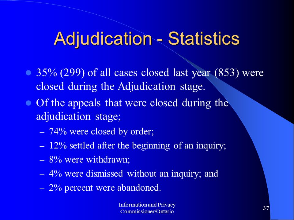 Information and Privacy Commissioner/Ontario 37 Adjudication - Statistics 35% (299) of all cases closed last year (853) were closed during the Adjudication stage.