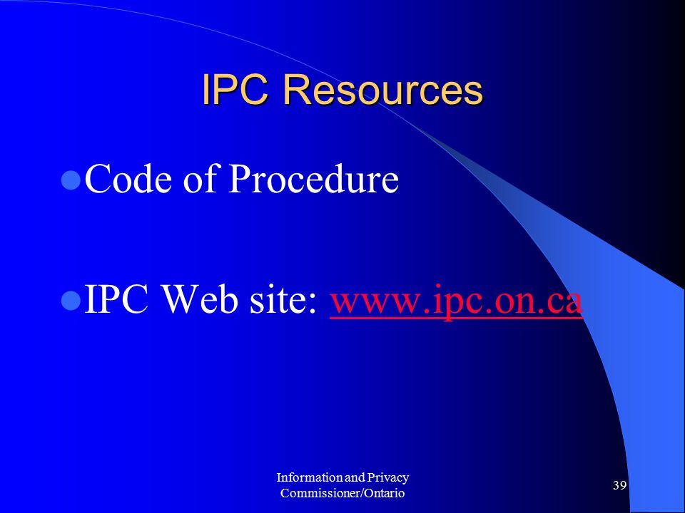 Information and Privacy Commissioner/Ontario 39 IPC Resources Code of Procedure IPC Web site: www.ipc.on.cawww.ipc.on.ca