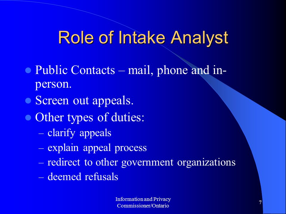 Information and Privacy Commissioner/Ontario 7 Role of Intake Analyst Public Contacts – mail, phone and in- person. Screen out appeals. Other types of