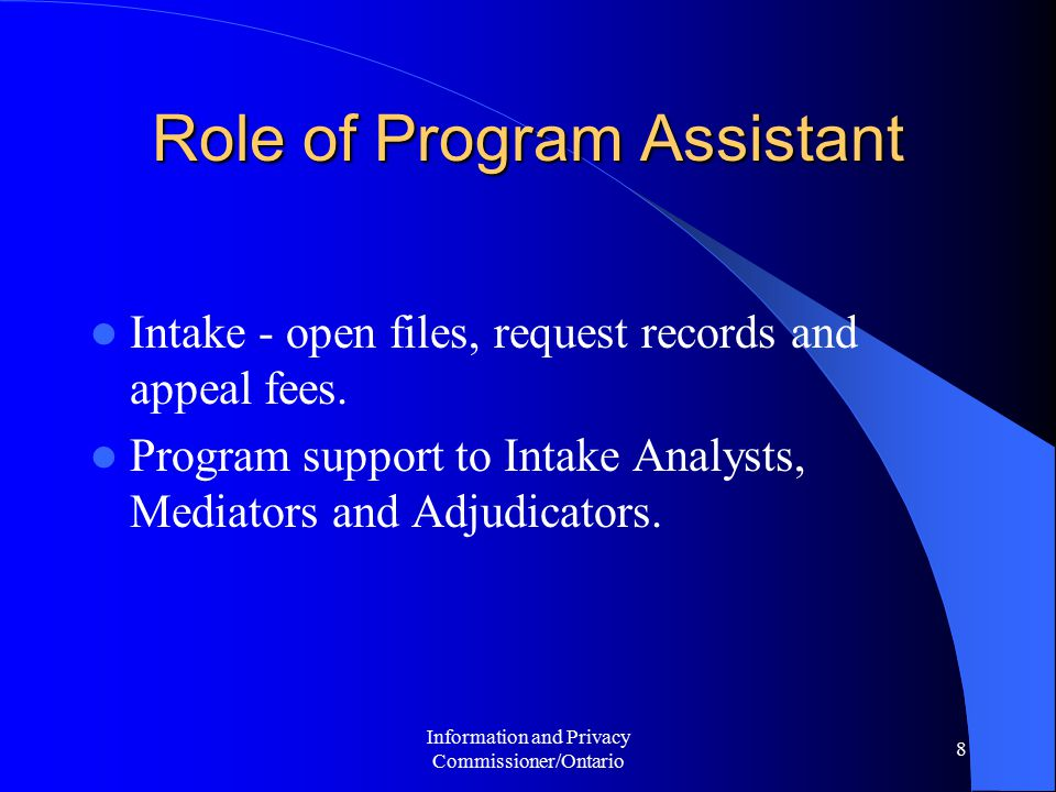 Information and Privacy Commissioner/Ontario 8 Role of Program Assistant Intake - open files, request records and appeal fees.