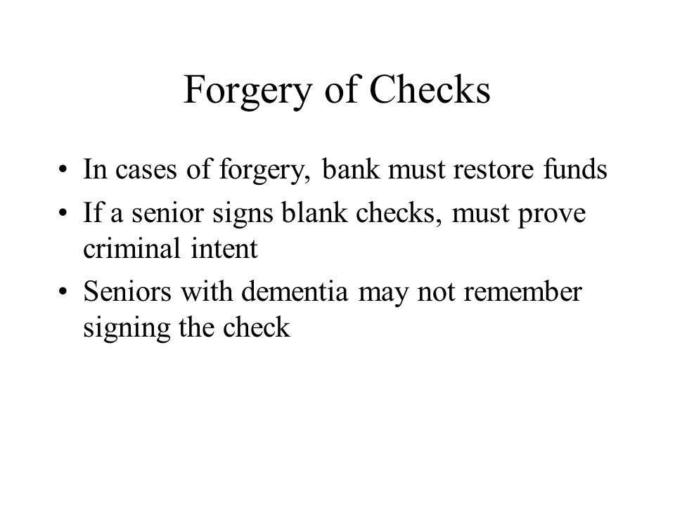 Forgery of Checks In cases of forgery, bank must restore funds If a senior signs blank checks, must prove criminal intent Seniors with dementia may no