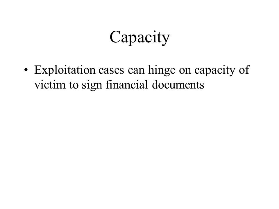 Capacity Exploitation cases can hinge on capacity of victim to sign financial documents