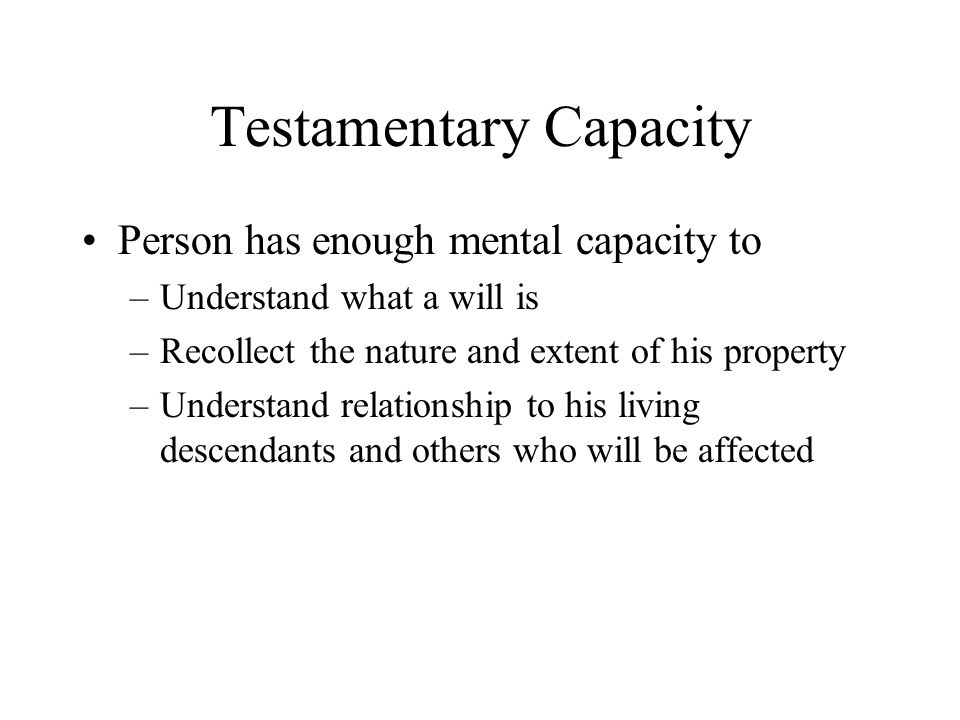 Testamentary Capacity Person has enough mental capacity to –Understand what a will is –Recollect the nature and extent of his property –Understand rel