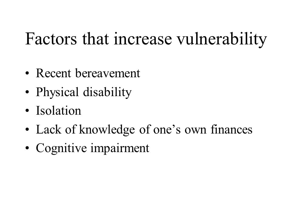 Factors that increase vulnerability Recent bereavement Physical disability Isolation Lack of knowledge of one's own finances Cognitive impairment
