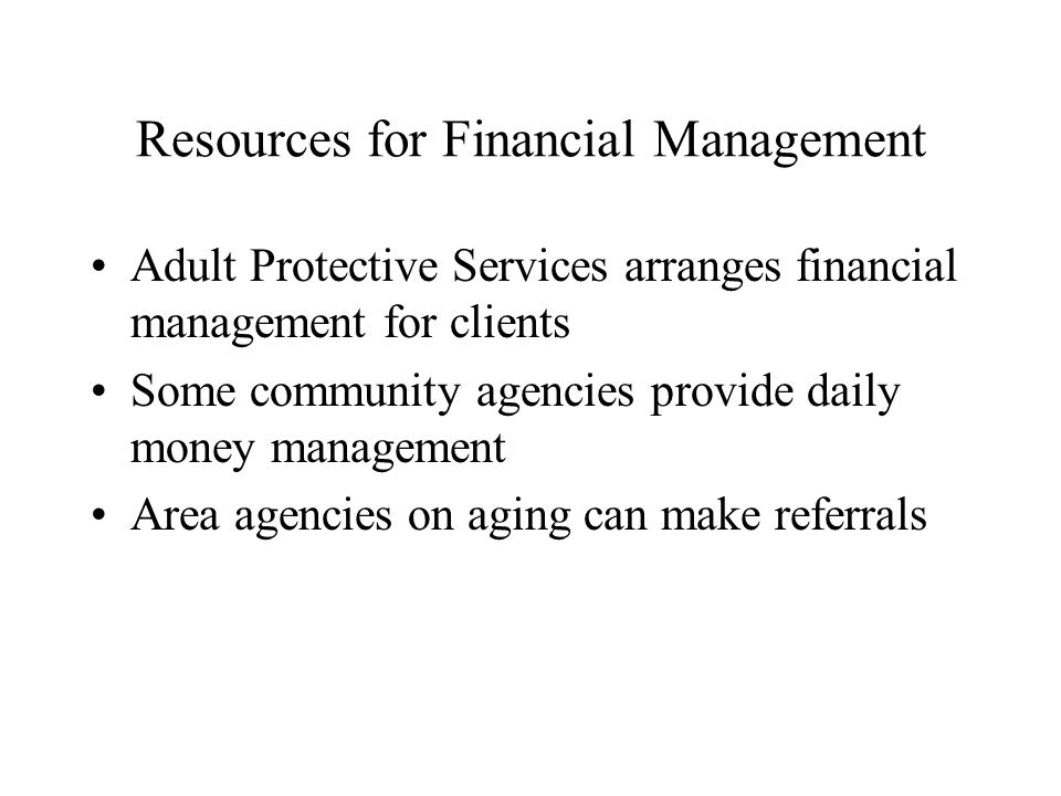 Resources for Financial Management Adult Protective Services arranges financial management for clients Some community agencies provide daily money man