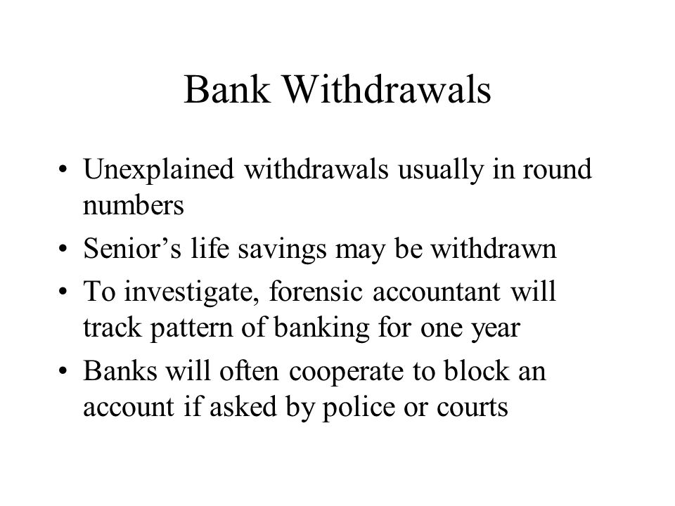 Bank Withdrawals Unexplained withdrawals usually in round numbers Senior's life savings may be withdrawn To investigate, forensic accountant will trac
