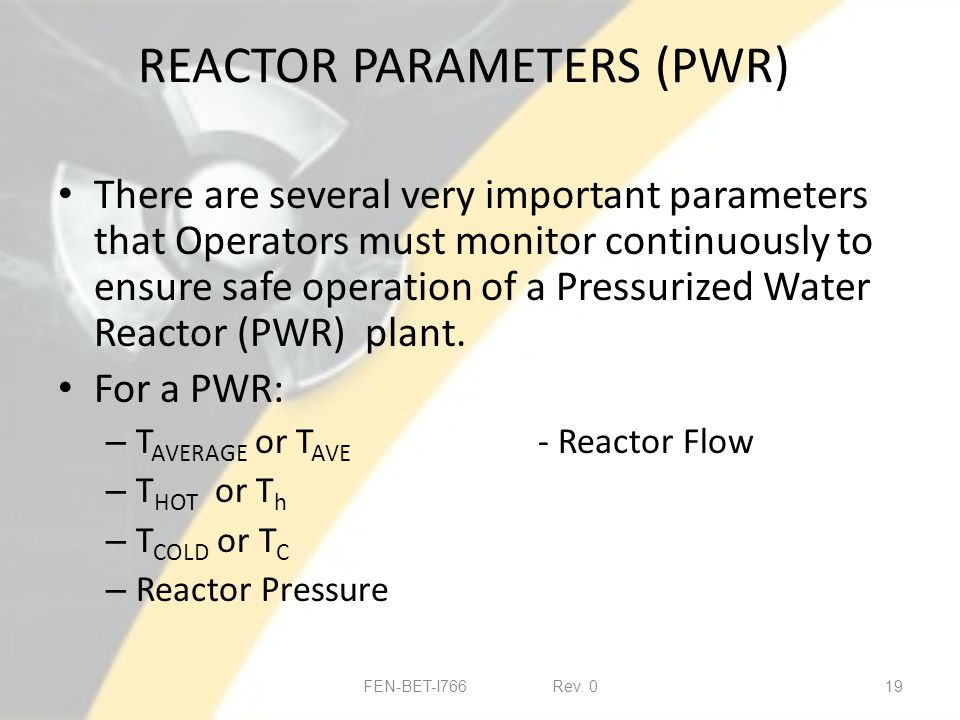 REACTOR PARAMETERS (PWR) There are several very important parameters that Operators must monitor continuously to ensure safe operation of a Pressurized Water Reactor (PWR) plant.