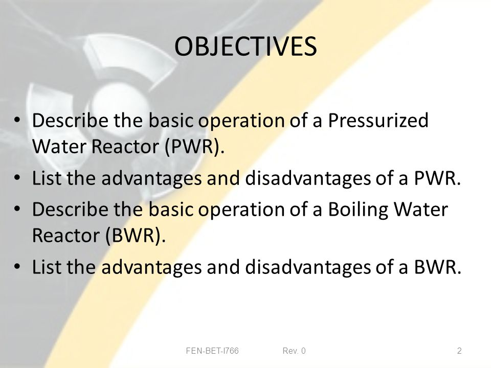 OBJECTIVES Describe the basic operation of a Pressurized Water Reactor (PWR).
